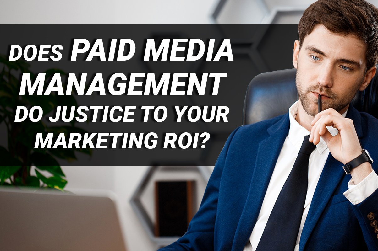 Does paid media management do justice to your marketing ROI?