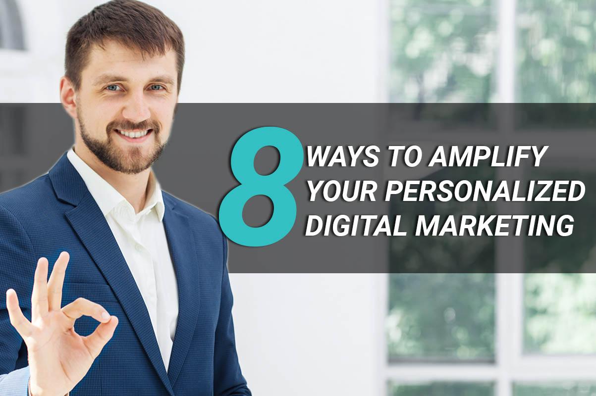 8 ways to amplify your personalized digital marketing