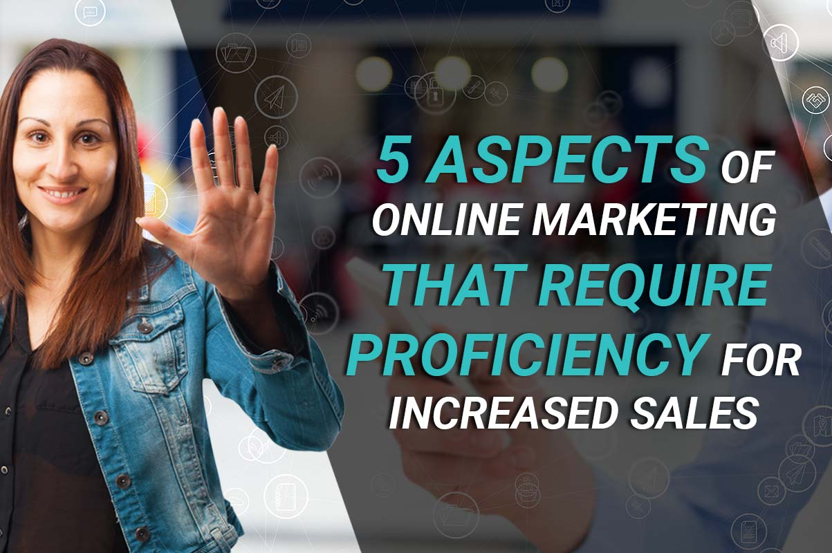 5 Aspects of Online Marketing that Require Proficiency for Increased Sales